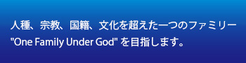 """人種、宗教、国籍、文化を超えた一つのファミリー""""One Family Under God"""""""